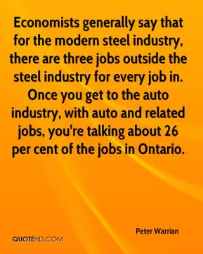 Peter Warrian  - Economists generally say that for the modern steel industry, there are three jobs outside the steel industry for every job in. Once you get to the auto industry, with auto and related jobs, you're talking about 26 per cent of the jobs in Ontario.
