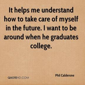 Phil Calderone  - It helps me understand how to take care of myself in the future. I want to be around when he graduates college.