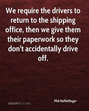 Phil Heffelfinger  - We require the drivers to return to the shipping office, then we give them their paperwork so they don't accidentally drive off.