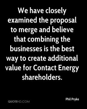 Phil Pryke  - We have closely examined the proposal to merge and believe that combining the businesses is the best way to create additional value for Contact Energy shareholders.