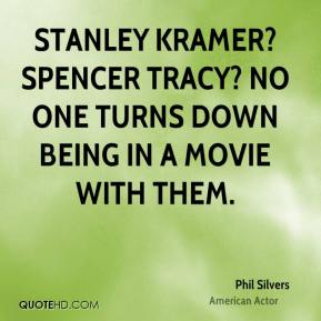 Phil Silvers - Stanley Kramer? Spencer Tracy? No one turns down being in a movie with them.