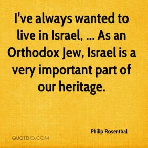 Philip Rosenthal  - I've always wanted to live in Israel, ... As an Orthodox Jew, Israel is a very important part of our heritage.