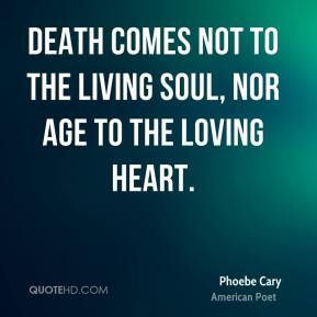 Death comes not to the living soul, nor age to the loving heart.