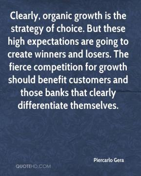 Piercarlo Gera  - Clearly, organic growth is the strategy of choice. But these high expectations are going to create winners and losers. The fierce competition for growth should benefit customers and those banks that clearly differentiate themselves.