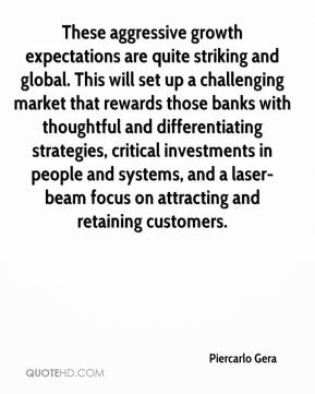 Piercarlo Gera  - These aggressive growth expectations are quite striking and global. This will set up a challenging market that rewards those banks with thoughtful and differentiating strategies, critical investments in people and systems, and a laser-beam focus on attracting and retaining customers.