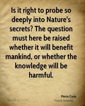 Pierre Curie - Is it right to probe so deeply into Nature's secrets? The question must here be raised whether it will benefit mankind, or whether the knowledge will be harmful.