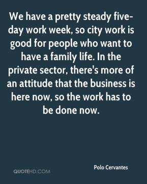 We have a pretty steady five-day work week, so city work is good for people who want to have a family life. In the private sector, there's more of an attitude that the business is here now, so the work has to be done now.
