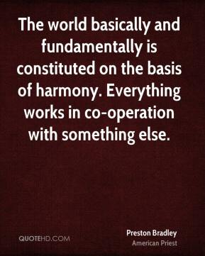 Preston Bradley  - The world basically and fundamentally is constituted on the basis of harmony. Everything works in co-operation with something else.