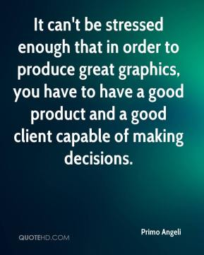 Primo Angeli - It can't be stressed enough that in order to produce great graphics, you have to have a good product and a good client capable of making decisions.