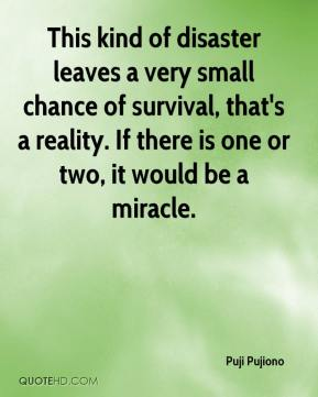Puji Pujiono  - This kind of disaster leaves a very small chance of survival, that's a reality. If there is one or two, it would be a miracle.