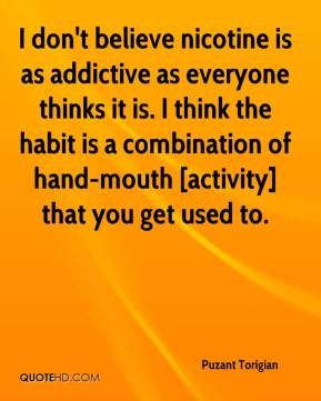 Puzant Torigian  - I don't believe nicotine is as addictive as everyone thinks it is. I think the habit is a combination of hand-mouth [activity] that you get used to.
