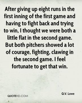 After giving up eight runs in the first inning of the first game and having to fight back and trying to win, I thought we were both a little flat in the second game. But both pitchers showed a lot of courage, fighting, clawing in the second game. I feel fortunate to get that win.
