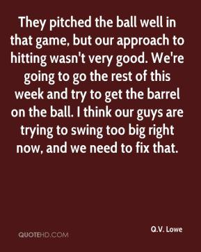 They pitched the ball well in that game, but our approach to hitting wasn't very good. We're going to go the rest of this week and try to get the barrel on the ball. I think our guys are trying to swing too big right now, and we need to fix that.