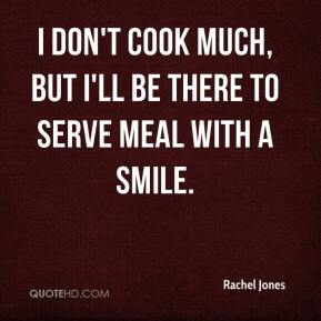 Rachel Jones  - I don't cook much, but I'll be there to serve meal with a smile.
