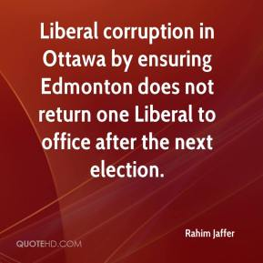 Rahim Jaffer  - Liberal corruption in Ottawa by ensuring Edmonton does not return one Liberal to office after the next election.