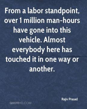 Rajiv Prasad  - From a labor standpoint, over 1 million man-hours have gone into this vehicle. Almost everybody here has touched it in one way or another.