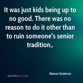 Ramon Gutierrez  - It was just kids being up to no good. There was no reason to do it other than to ruin someone's senior tradition.