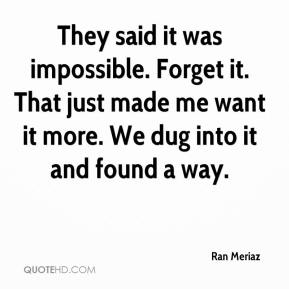 Ran Meriaz  - They said it was impossible. Forget it. That just made me want it more. We dug into it and found a way.