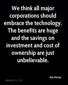 Ran Meriaz  - We think all major corporations should embrace the technology. The benefits are huge and the savings on investment and cost of ownership are just unbelievable.
