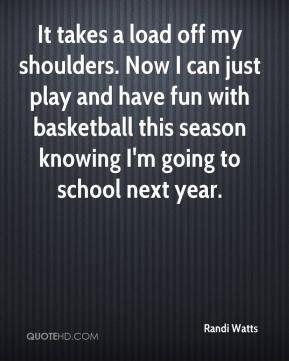 Randi Watts  - It takes a load off my shoulders. Now I can just play and have fun with basketball this season knowing I'm going to school next year.