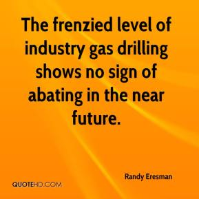 Randy Eresman  - The frenzied level of industry gas drilling shows no sign of abating in the near future.