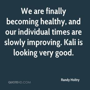 Randy Holtry  - We are finally becoming healthy, and our individual times are slowly improving. Kali is looking very good.
