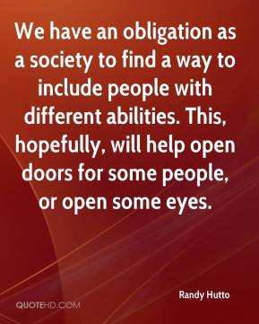 Randy Hutto  - We have an obligation as a society to find a way to include people with different abilities. This, hopefully, will help open doors for some people, or open some eyes.