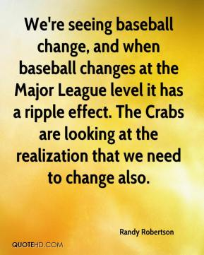 Randy Robertson  - We're seeing baseball change, and when baseball changes at the Major League level it has a ripple effect. The Crabs are looking at the realization that we need to change also.