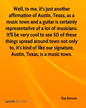 Ray Benson  - Well, to me, it's just another affirmation of Austin, Texas, as a music town and a guitar is certainly representative of a lot of musicians. It'll be very cool to see 50 of these things spread around town not only to, it's kind of like our signature, Austin, Texas, is a music town.