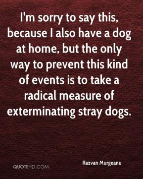 Razvan Murgeanu  - I'm sorry to say this, because I also have a dog at home, but the only way to prevent this kind of events is to take a radical measure of exterminating stray dogs.