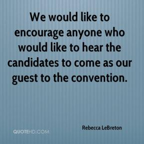 Rebecca LeBreton  - We would like to encourage anyone who would like to hear the candidates to come as our guest to the convention.