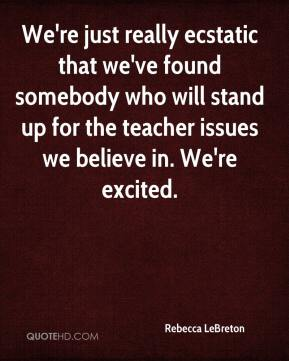Rebecca LeBreton  - We're just really ecstatic that we've found somebody who will stand up for the teacher issues we believe in. We're excited.