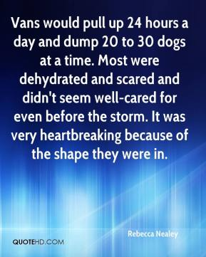Rebecca Nealey  - Vans would pull up 24 hours a day and dump 20 to 30 dogs at a time. Most were dehydrated and scared and didn't seem well-cared for even before the storm. It was very heartbreaking because of the shape they were in.