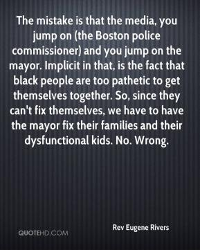 Rev Eugene Rivers  - The mistake is that the media, you jump on (the Boston police commissioner) and you jump on the mayor. Implicit in that, is the fact that black people are too pathetic to get themselves together. So, since they can't fix themselves, we have to have the mayor fix their families and their dysfunctional kids. No. Wrong.