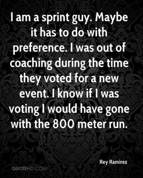 Rey Ramirez  - I am a sprint guy. Maybe it has to do with preference. I was out of coaching during the time they voted for a new event. I know if I was voting I would have gone with the 800 meter run.