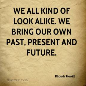 Rhonda Hewitt  - We all kind of look alike. We bring our own past, present and future.