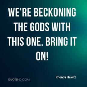 Rhonda Hewitt  - We're beckoning the gods with this one. Bring it on!
