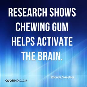 Rhonda Sweetser  - Research shows chewing gum helps activate the brain.