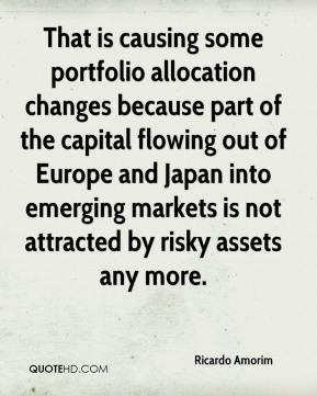 Ricardo Amorim  - That is causing some portfolio allocation changes because part of the capital flowing out of Europe and Japan into emerging markets is not attracted by risky assets any more.