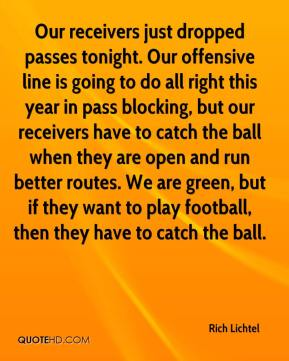 Rich Lichtel  - Our receivers just dropped passes tonight. Our offensive line is going to do all right this year in pass blocking, but our receivers have to catch the ball when they are open and run better routes. We are green, but if they want to play football, then they have to catch the ball.