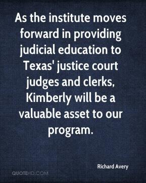 Richard Avery  - As the institute moves forward in providing judicial education to Texas' justice court judges and clerks, Kimberly will be a valuable asset to our program.