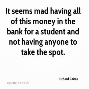 Richard Cairns  - It seems mad having all of this money in the bank for a student and not having anyone to take the spot.