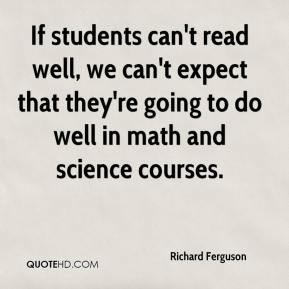 Richard Ferguson  - If students can't read well, we can't expect that they're going to do well in math and science courses.
