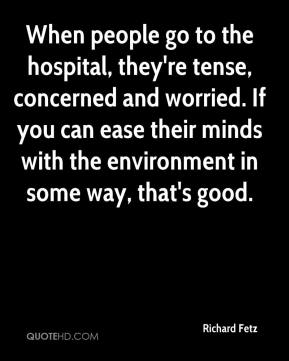 Richard Fetz  - When people go to the hospital, they're tense, concerned and worried. If you can ease their minds with the environment in some way, that's good.