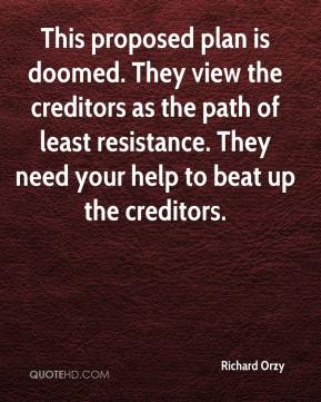 Richard Orzy  - This proposed plan is doomed. They view the creditors as the path of least resistance. They need your help to beat up the creditors.