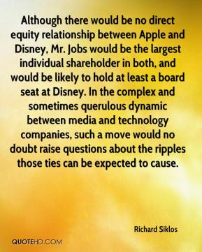 Richard Siklos  - Although there would be no direct equity relationship between Apple and Disney, Mr. Jobs would be the largest individual shareholder in both, and would be likely to hold at least a board seat at Disney. In the complex and sometimes querulous dynamic between media and technology companies, such a move would no doubt raise questions about the ripples those ties can be expected to cause.