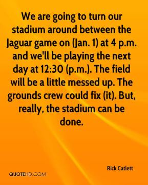 Rick Catlett  - We are going to turn our stadium around between the Jaguar game on (Jan. 1) at 4 p.m. and we'll be playing the next day at 12:30 (p.m.). The field will be a little messed up. The grounds crew could fix (it). But, really, the stadium can be done.