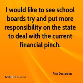 Rick DesJardins  - I would like to see school boards try and put more responsibility on the state to deal with the current financial pinch.