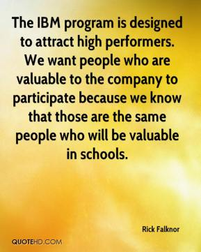 Rick Falknor  - The IBM program is designed to attract high performers. We want people who are valuable to the company to participate because we know that those are the same people who will be valuable in schools.