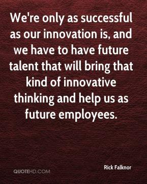 Rick Falknor  - We're only as successful as our innovation is, and we have to have future talent that will bring that kind of innovative thinking and help us as future employees.